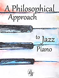 A Philosophical Approach to Jazz Piano: Learn to play from the inside, out. (English Edition)