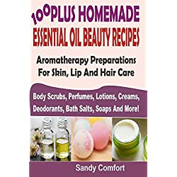 100 Plus Homemade Essential Oil Beauty Recipes: Aromatherapy Preparations for Skin, Lip and Hair Care Body Scrubs, Perfumes, Lotions, Creams, Deodorants, Bath Salts, Soaps and More