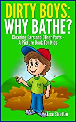 Dirty Boys: Why Bathe? Cleaning Ears and Other Parts, A Picture Book For Kids (Facts For Kids Picture Books 4) (English Edition)
