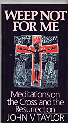 Weep Not for Me: Meditations on the Cross and the Resurrection (The Risk book series)