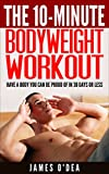 Bodyweight Workout: The 10 Minute Workout - Have a Body You can be Proud Of In 30 Days Or Less (BONUS: 7 Weight Loss Secrets To Lose Weight Permanently)(Bodyweight Training, Calisthenics)