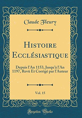 Histoire Eccl'siastique, Vol. 15: Depuis L'An 1153, Jusqu' L'An 1197, REV Et Corrig' Par L'Auteur (Classic Reprint)