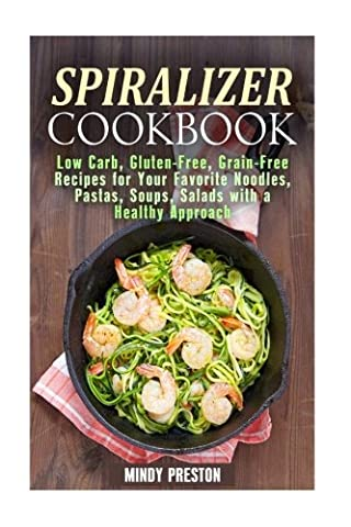 Spiralizer Cookbook: Low Carb, Gluten-Free, Grain-Free Recipes for Your Favorite Noodles, Pastas, Soups, Salads with a Healthy Approach