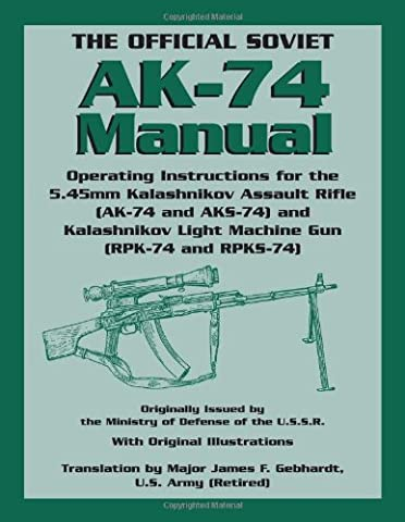 The Official Soviet AK-74 Manual: Operating Instructions for the 5.45mm Kalashnikov Assault Rifle (AK-74 and AKS-74) and Kalashnikov Light Machine ... Light Machine Gun (RPK-74 and RPKS-74)
