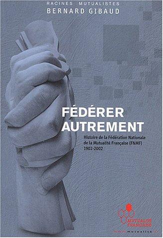 Fédérer autrement : Histoire de la Fédération Nationale de la Mutualité Française (FNMF) 1902-2002