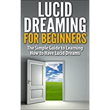Lucid Dreaming for Beginners: The Simple Guide to Learning How to Have Lucid Dreams (Lucid Dreaming, Lucid Dreams, How to have Lucid Dreams, What is lucid ... dream, How to Lucid Dream) (English Edition)