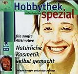 Hobbythek Spezial: Natürliche Kosmetik Selbst Gemacht: Einfache Rezepte & Praktische Tipps. Die Sanfte Alternative.