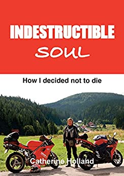 Indestructible Soul: How I decided not to die by [Holland, Catherine]