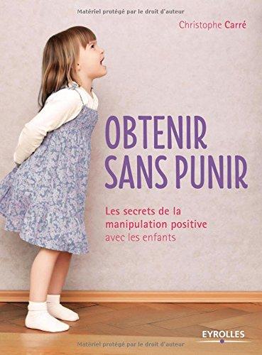 Obtenir sans punir : Les secrets de la manipulation positive avec les enfants par Christophe Carré