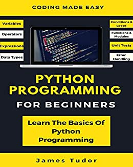 Python Programming For Beginners: Learn The Basics Of Python Programming (Python Crash Course, Programming for Dummies) (English Edition) van [Tudor, James]