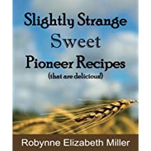 Slightly Strange Sweet Pioneer Recipes: That are delicious! (Practical Pioneer Recipes)