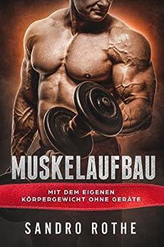 Muskelaufbau: Mit dem eigenen Körpergewicht ohne Geräte: Fett verbrennen und Muskeln aufbauen (inkl. Trainingsplan, Ernährungsplan, Rezepte)