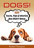 Dogs: 101 Facts, Tips and Stories You Didn't Know (101 Fun Dog Facts)