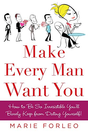 Make Every Man Want You: How to Be So Irresistible You'll Barely Keep from Dating Yourself! por Marie Forleo