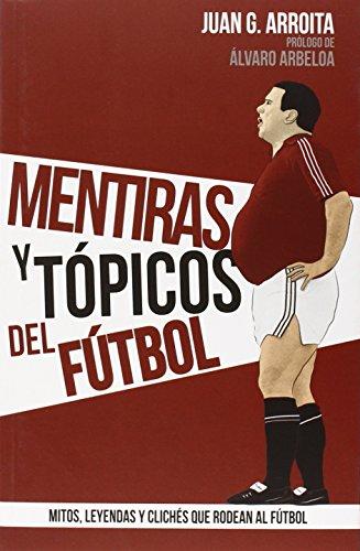 Mentiras Y Tópicos Del Fútbol por Juan García Arroita