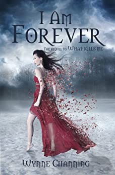 I Am Forever (What Kills Me Book 2) by [Channing, Wynne]