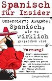 Spanisch für Insider: Spanisch, wie es wirklich gesprochen wird