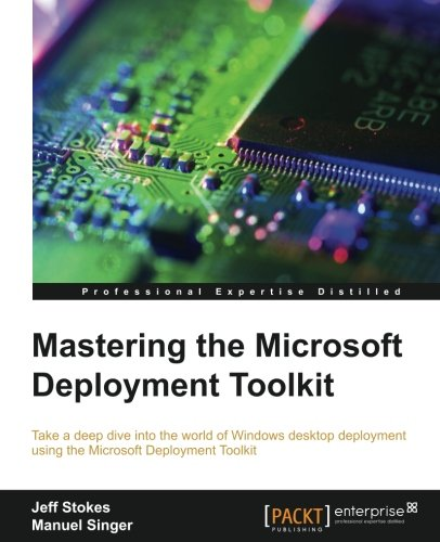 Mastering the Microsoft Deployment Toolkit: Take a deep dive into the world of Windows desktop deployment using the Microsoft Deployment Toolkit (English Edition)