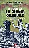 HISTOIRE DE LA FRANCE COLONIALE. Tome 1, Des origines à 1914