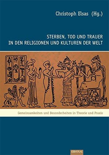 Sterben, Tod und Trauer in den Religionen und Kulturen der Welt: Gemeinsamkeiten und Besonderheiten in Theorie und Praxis