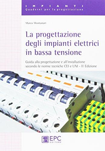 La progettazione degli impianti elettrici in bassa tensione. Guida alla progettazione e all'installazione secondo le norme tecniche CEI e UNI