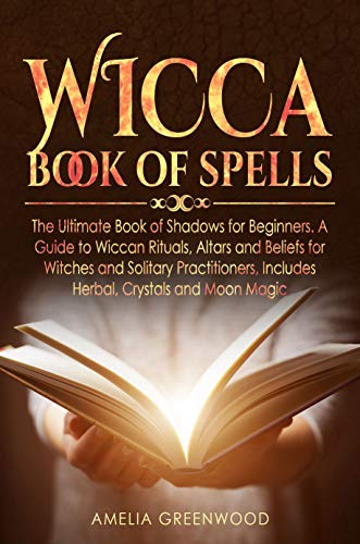 Wicca Book of Spells: The Ultimate Book of Shadows for Beginners  A Guide  to Wiccan Rituals, Altars and Beliefs for Witches and Solitary