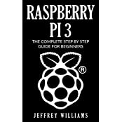 Raspberry Pi 3: The Complete Step by Step Guide for Beginners (English Edition)