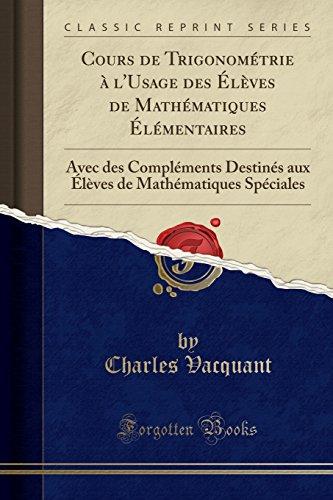 Cours de Trigonométrie à L'Usage Des ÉLèves de Mathématiques ÉLémentaires: Avec Des Compléments Destinés Aux ÉLèves de Mathématiques Spéciales (Classic Reprint)