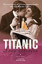 Titanic Love Stories: The true stories of 13 honeymoon couples who sailed on the Titanic (Love Stories Series)