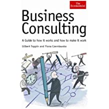 Economist: Business Consulting: A Guide to How it Works and How to Make it Work