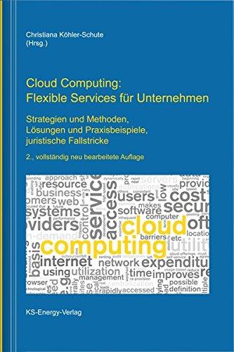 Cloud Computing: Flexible Services für Unternehmen: Strategien und Methoden, Lösungen und Praxisbeispiele, juristische Fallstricke
