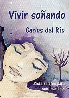 Vivir soñando: Siete relatos para sentirse bien (Spanish Edition) by [del Río, Carlos]