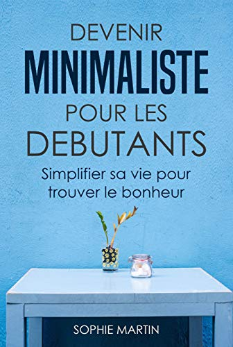 Devenir minimaliste pour les débutants: Simplifier sa vie pour trouver le bonheur par Sophie Martin