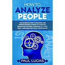 How to Analyze People: The Ultimate Guide to Learning, Understanding and Reading Body Language, Personality Types, Human Behaviour and Human Psychology (English Edition)