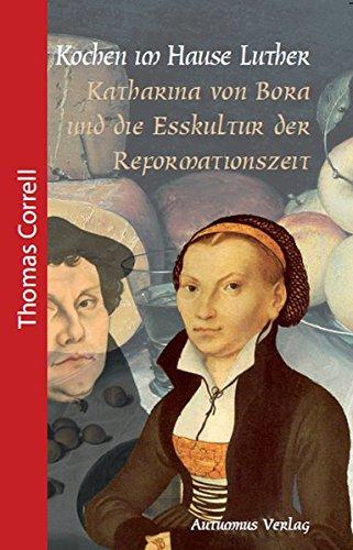Kochen im Hause Luther: Katharina von Bora und die Esskultur der Reformationszeit (Geschichte für Genießer) (Haus Eine Andere Frau)