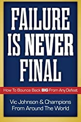 Failure Is Never Final: How To Bounce Back BIG From Any Defeat by Vic Johnson (2016-03-27)