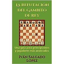 Ajedrez: La refutación del Gambito de rey: Una guía para principiantes y jugadores más avanzados (Spanish Edition)