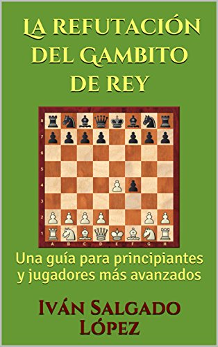 Ajedrez: La refutación del Gambito de rey: Una guía para principiantes y jugadores más avanzados por Iván Salgado López