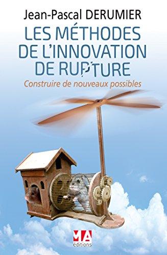 LES METHODES DE L'INNOVATION DE RUPTURE: Construire de nouveaux possibles