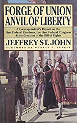 Forge of Union, Anvil of Liberty: A Correspondent's Report on the First Federal Elections, the First Federal Congress, and the Bill of Rights: ... the Creation of the Bill of Rights, 1788-89