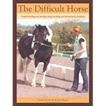 The Difficult Horse: Understanding and Solving Riding, Handling and Behavioural Problems by Sarah Fisher (2013-05-01)