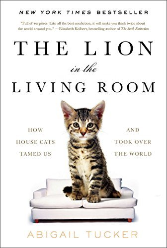 The Lion in the Living Room: How House Cats Tamed Us and Took Over the World by Abigail Tucker (2016-10-18)
