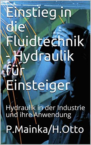 Einstieg in die Fluidtechnik - Hydraulik für Einsteiger: Hydraulik in der Industrie und ihre Anwendung (Ausbildung Metallbefufe und Industrietechnik 10201)