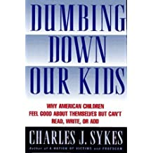 Dumbing Down Our Kids: Why American Children Feel Good about Themselves But Can't Read, Write, or Add by Charles J. Sykes (1995-09-03)