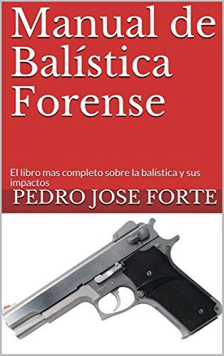 Manual de Balística Forense: El libro mas completo sobre la balística y sus impactos por Pedro Jose Forte