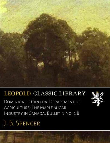 Dominion of Canada. Department of Agriculture; The Maple Sugar Industry in Canada. Bulletin No. 2 B par J. B. Spencer