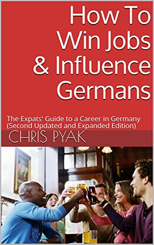 How To Win Jobs & Influence Germans: The Expats' Guide to a Career in Germany (Second Updated and Expanded Edition) (English Edition)