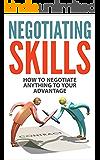 Negotiating Skills: How to Negotiate Anything to Your Advantage (Negotiating Skills, Negotiating Strategies, Negotiating Tactics) (English Edition)
