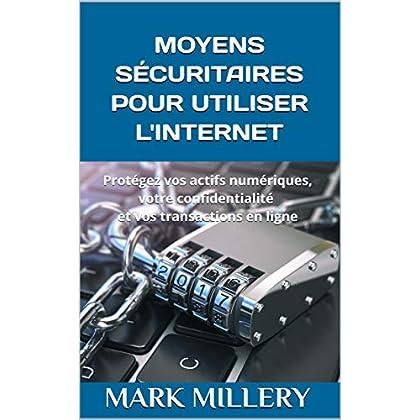MOYENS SÉCURITAIRES POUR UTILISER L'INTERNET: Protégez vos actifs numériques, votre confidentialité et vos transactions en ligne (Volume t. 2)