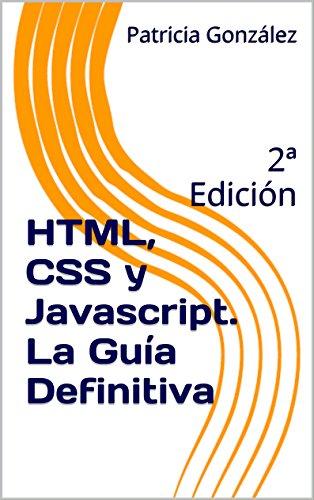 HTML, CSS y Javascript. La Guía Definitiva: 2ª Edición por Patricia González